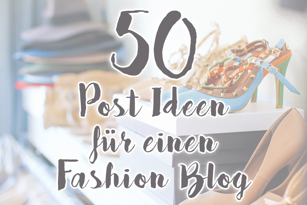 50 Post Ideen für einen Fashion Blog, Who is Mocca, Mode Blog Österreich, Life Style Blog, Post Inspiration, whoismocca.com
