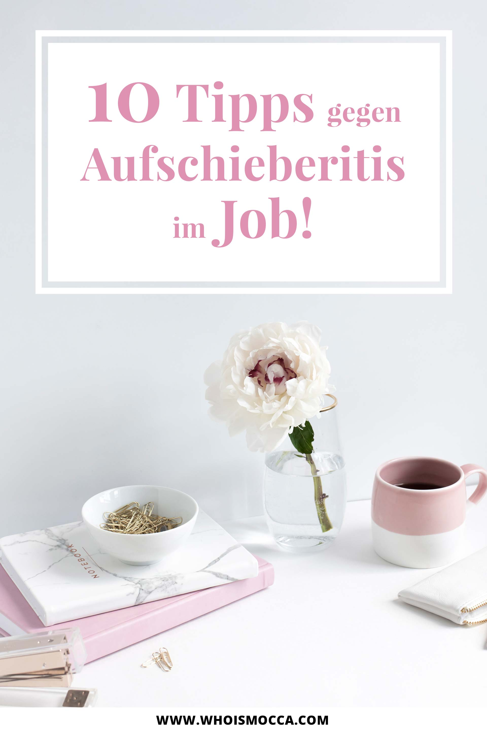 10 Tipps gegen Aufschieberitis im Job, Aufschieberitis bekämpfen, Tipps für Deadline-Junkies, Karriere Ratgeber für Frauen, Karriere Blog, Women at work, www.whoismocca.com